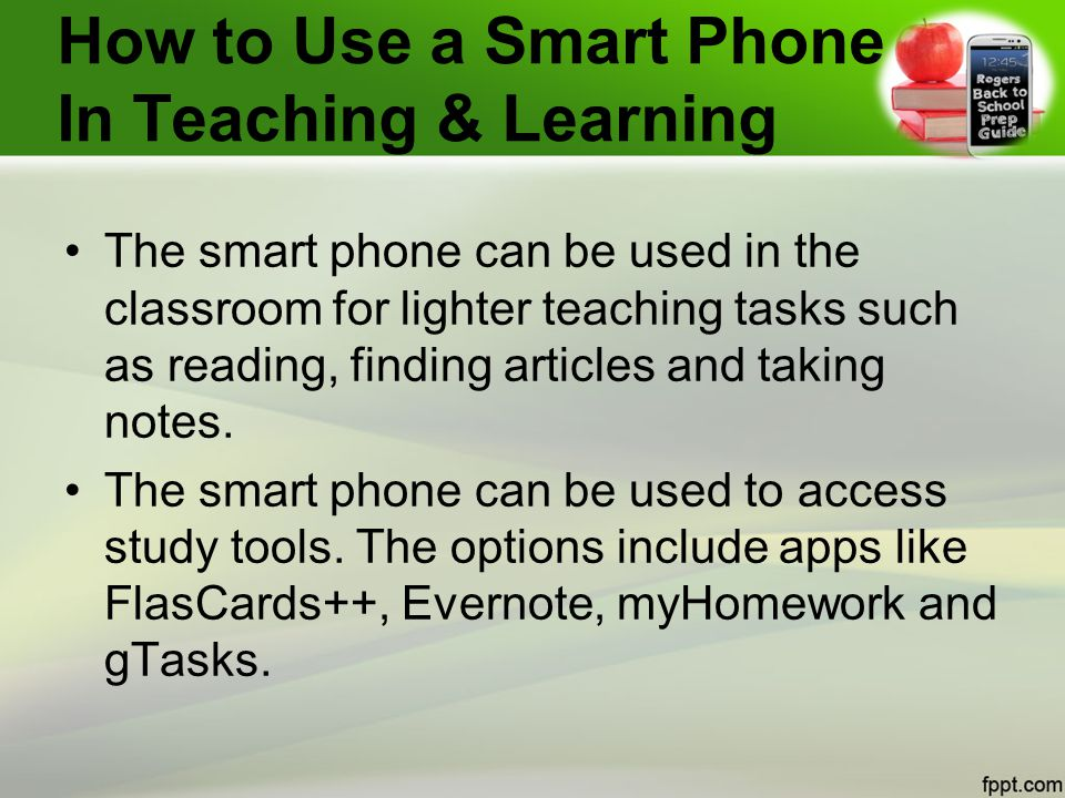 How to Use a Smart Phone In Teaching & Learning The smart phone can be used in the classroom for lighter teaching tasks such as reading, finding articles and taking notes.