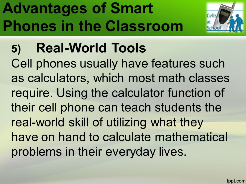 5) Real-World Tools Cell phones usually have features such as calculators, which most math classes require.