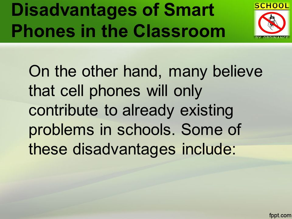 Disadvantages of Smart Phones in the Classroom On the other hand, many believe that cell phones will only contribute to already existing problems in schools.