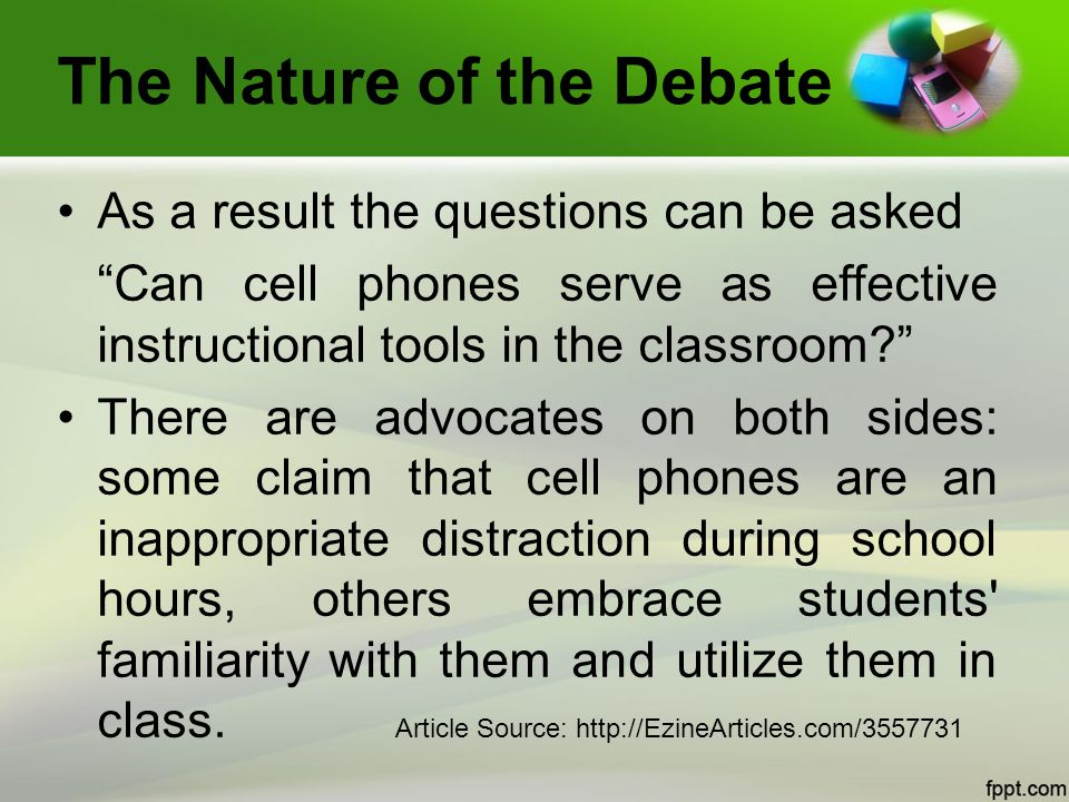 The Nature of the Debate As a result the questions can be asked Can cell phones serve as effective instructional tools in the classroom? There are advocates on both sides: some claim that cell phones are an inappropriate distraction during school hours, others embrace students familiarity with them and utilize them in class.