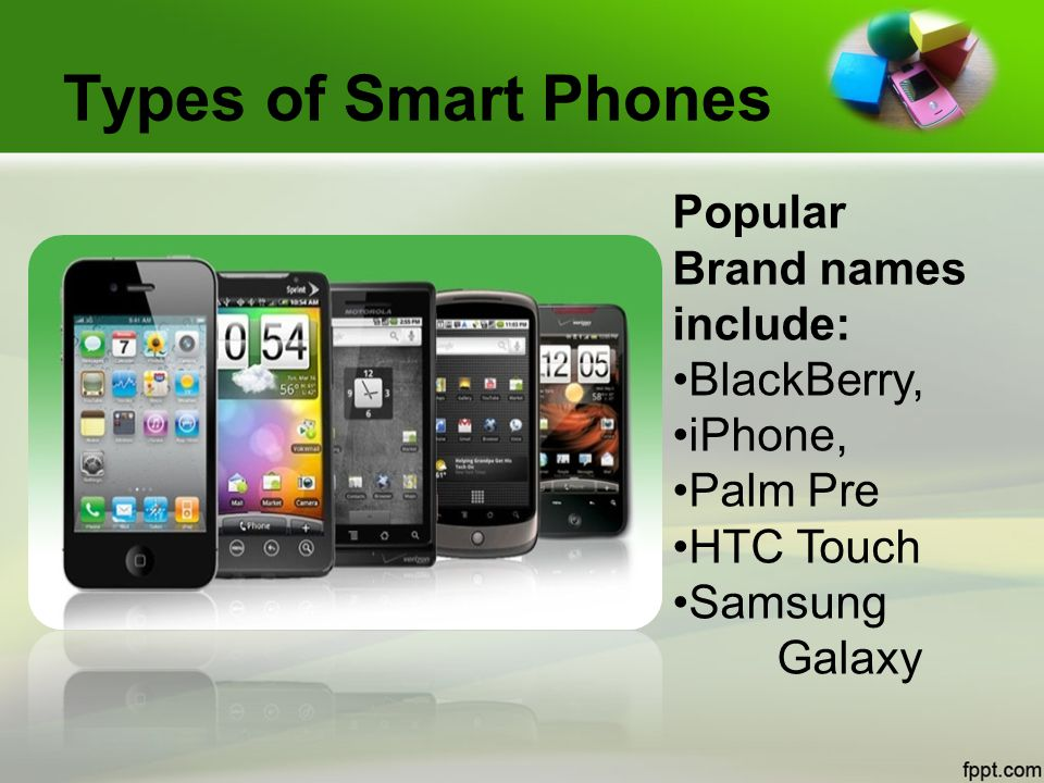 Types of Smart Phones Popular Brand names include: BlackBerry, iPhone, Palm Pre HTC Touch Samsung Galaxy