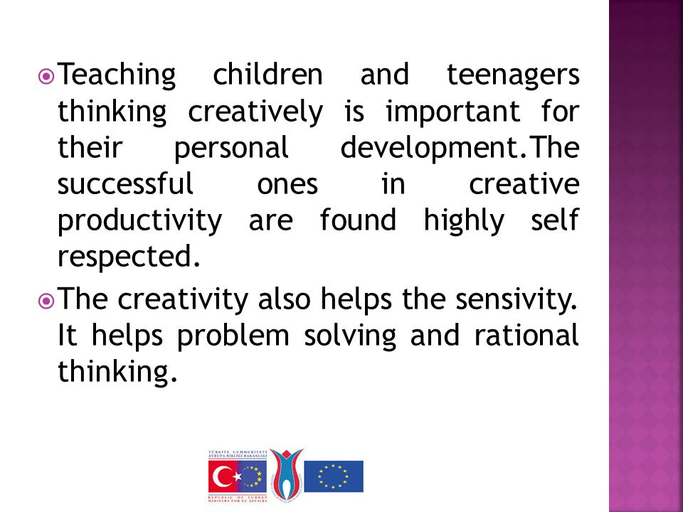  Teaching children and teenagers thinking creatively is important for their personal development.The successful ones in creative productivity are found highly self respected.
