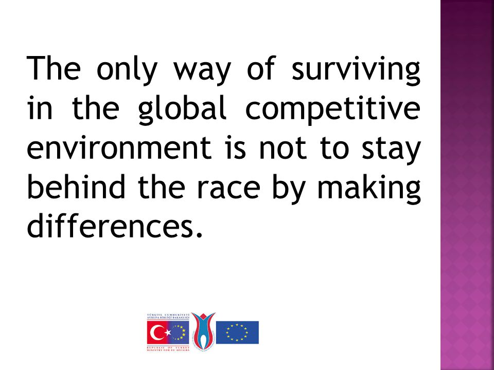 The only way of surviving in the global competitive environment is not to stay behind the race by making differences.