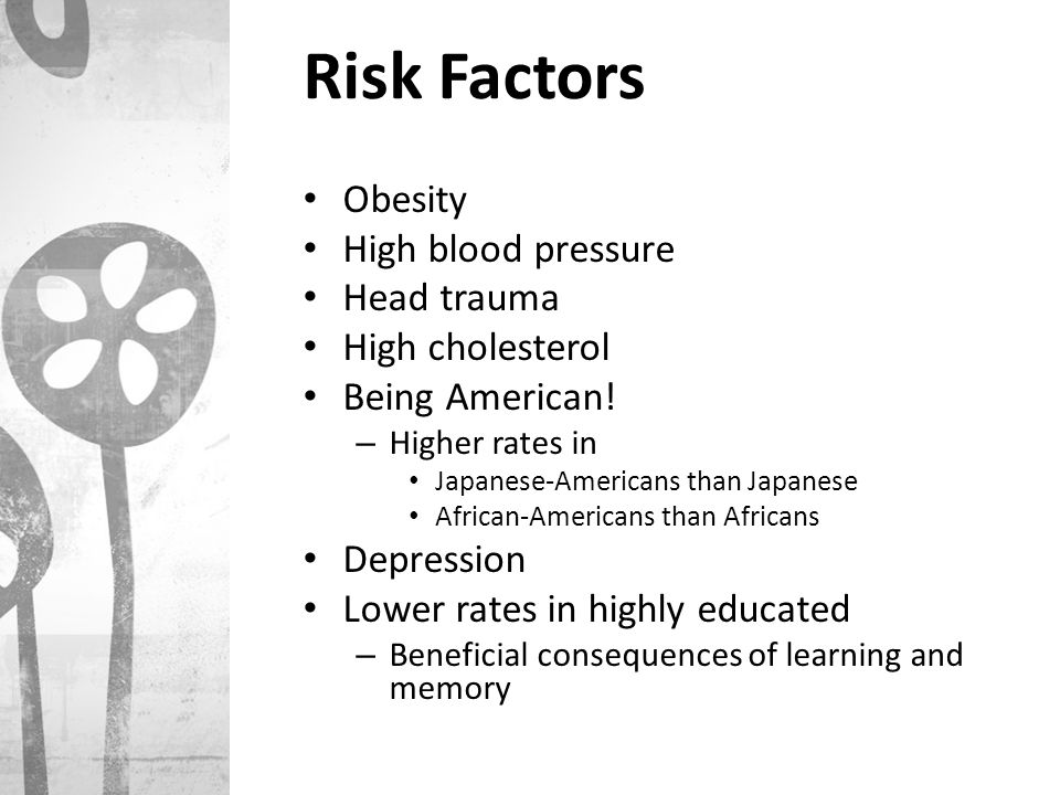 Risk Factors Obesity High blood pressure Head trauma High cholesterol Being American! – Higher rates in Japanese-Americans than Japanese African-Ameri