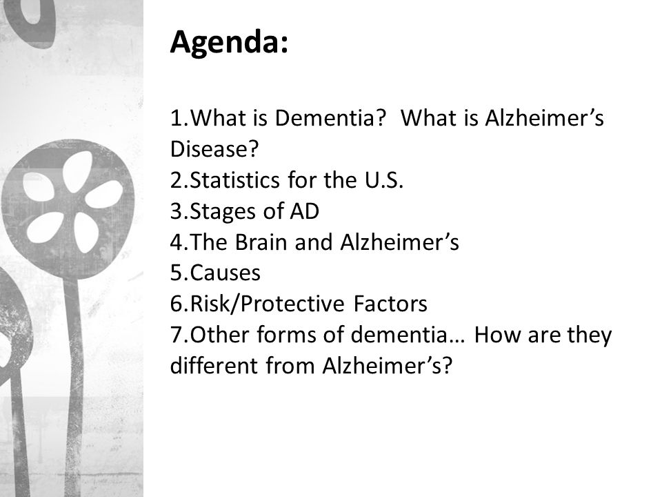 Agenda: 1.What is Dementia? What is Alzheimer's Disease? 2.Statistics for the U.S. 3.Stages of AD 4.The Brain and Alzheimer's 5.Causes 6.Risk/Protecti
