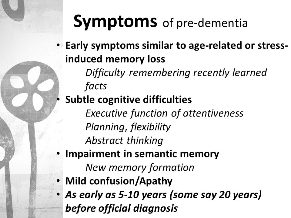 Symptoms of pre-dementia Early symptoms similar to age-related or stress- induced memory loss Difficulty remembering recently learned facts Subtle cog
