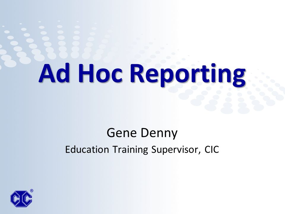 Ad Hoc Reporting Ad Hoc Reporting Gene Denny Education Training Supervisor, CIC