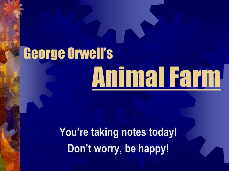 George Orwell's Animal Farm You're taking notes today! Don't worry, be happy!