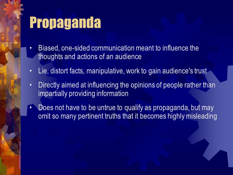Propaganda Biased, one-sided communication meant to influence the thoughts and actions of an audience Lie, distort facts, manipulative, work to gain audience s trust Directly aimed at influencing the opinions of people rather than impartially providing information Does not have to be untrue to qualify as propaganda, but may omit so many pertinent truths that it becomes highly misleading