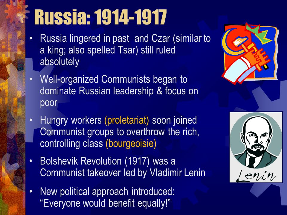 Russia: 1914-1917 Russia lingered in past and Czar (similar to a king; also spelled Tsar) still ruled absolutely Well-organized Communists began to dominate Russian leadership & focus on poor Hungry workers (proletariat) soon joined Communist groups to overthrow the rich, controlling class (bourgeoisie) Bolshevik Revolution (1917) was a Communist takeover led by Vladimir Lenin New political approach introduced: Everyone would benefit equally!
