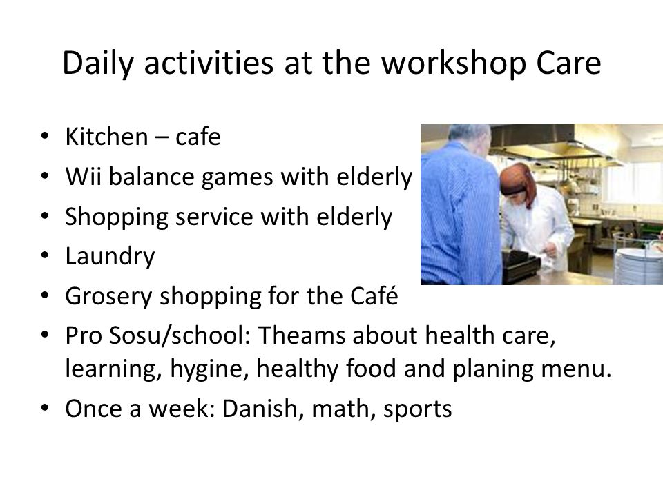 Daily activities at the workshop Care Kitchen – cafe Wii balance games with elderly Shopping service with elderly Laundry Grosery shopping for the Caf