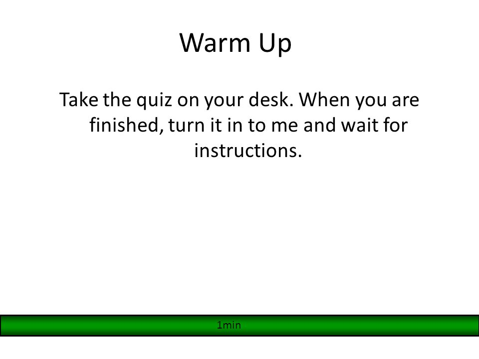 Warm Up Take the quiz on your desk. When you are finished, turn it in to me and wait for instructions. 1min
