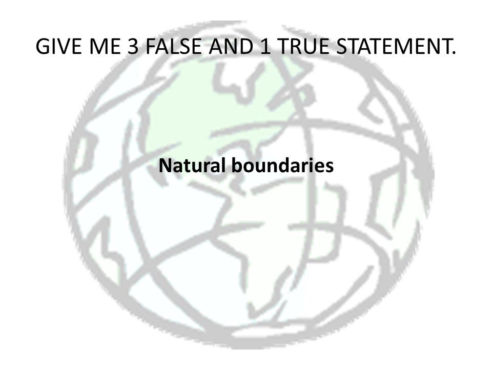 GIVE ME 3 FALSE AND 1 TRUE STATEMENT. Natural boundaries