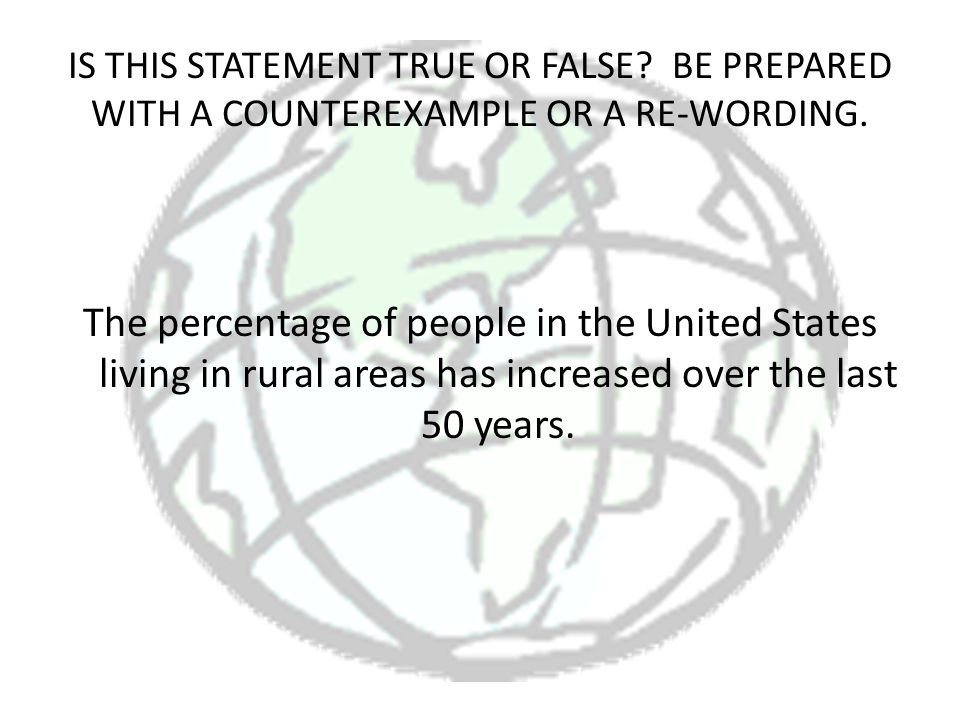 IS THIS STATEMENT TRUE OR FALSE? BE PREPARED WITH A COUNTEREXAMPLE OR A RE-WORDING. The percentage of people in the United States living in rural area
