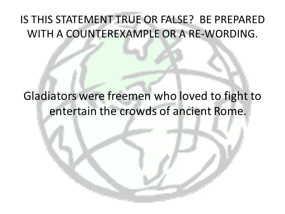 IS THIS STATEMENT TRUE OR FALSE? BE PREPARED WITH A COUNTEREXAMPLE OR A RE-WORDING. Gladiators were freemen who loved to fight to entertain the crowds