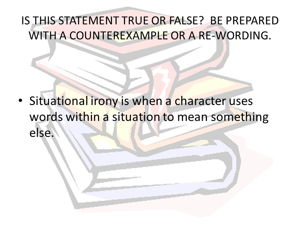 IS THIS STATEMENT TRUE OR FALSE? BE PREPARED WITH A COUNTEREXAMPLE OR A RE-WORDING. Situational irony is when a character uses words within a situatio