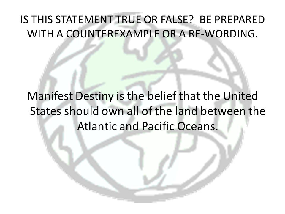 IS THIS STATEMENT TRUE OR FALSE? BE PREPARED WITH A COUNTEREXAMPLE OR A RE-WORDING. Manifest Destiny is the belief that the United States should own a