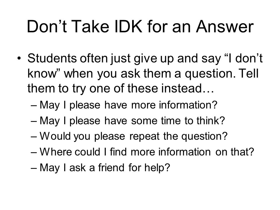 Don't Take IDK for an Answer Students often just give up and say I don't know when you ask them a question.