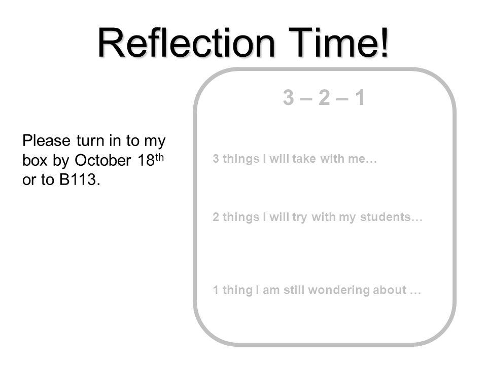 3 – 2 – 1 3 things I will take with me… 2 things I will try with my students… 1 thing I am still wondering about … Reflection Time! Please turn in to