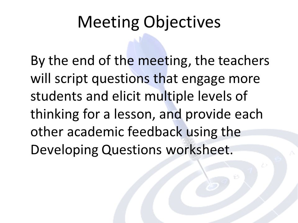 Meeting Objectives By the end of the meeting, the teachers will script questions that engage more students and elicit multiple levels of thinking for a lesson, and provide each other academic feedback using the Developing Questions worksheet.