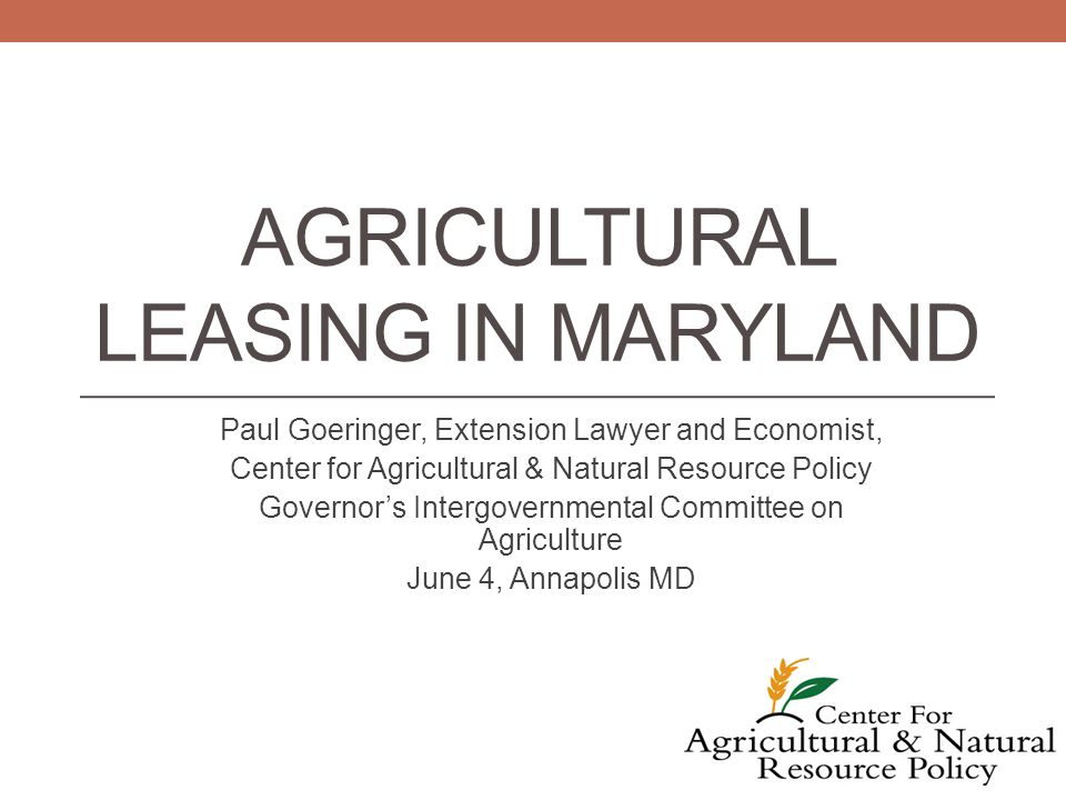 AGRICULTURAL LEASING IN MARYLAND Paul Goeringer, Extension Lawyer and Economist, Center for Agricultural & Natural Resource Policy Governor's Intergovernmental Committee on Agriculture June 4, Annapolis MD