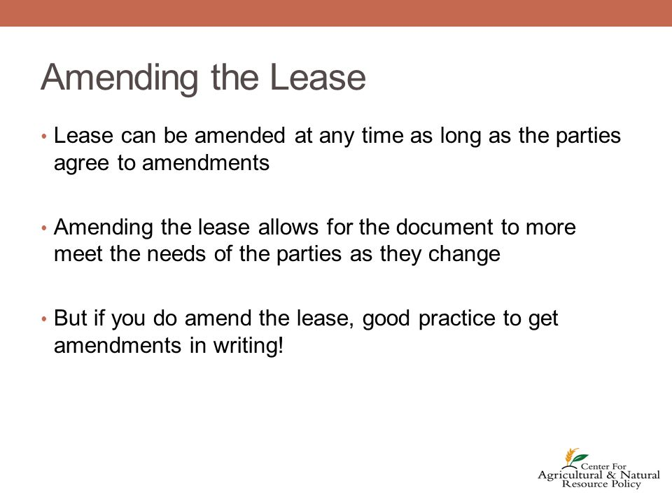 Amending the Lease Lease can be amended at any time as long as the parties agree to amendments Amending the lease allows for the document to more meet the needs of the parties as they change But if you do amend the lease, good practice to get amendments in writing!