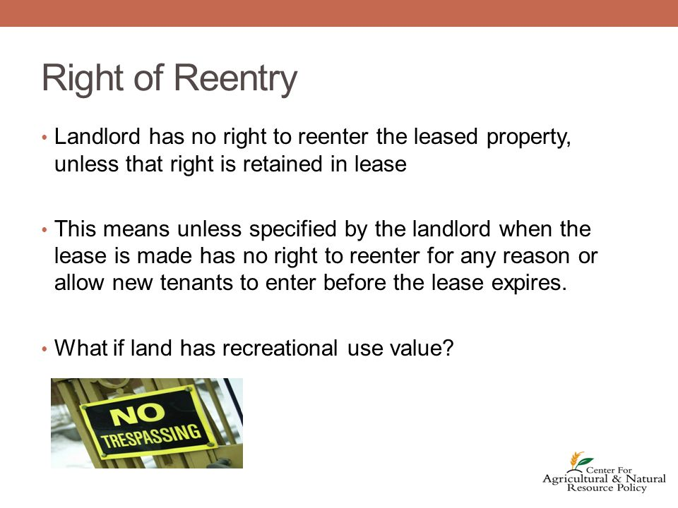 Right of Reentry Landlord has no right to reenter the leased property, unless that right is retained in lease This means unless specified by the landlord when the lease is made has no right to reenter for any reason or allow new tenants to enter before the lease expires.