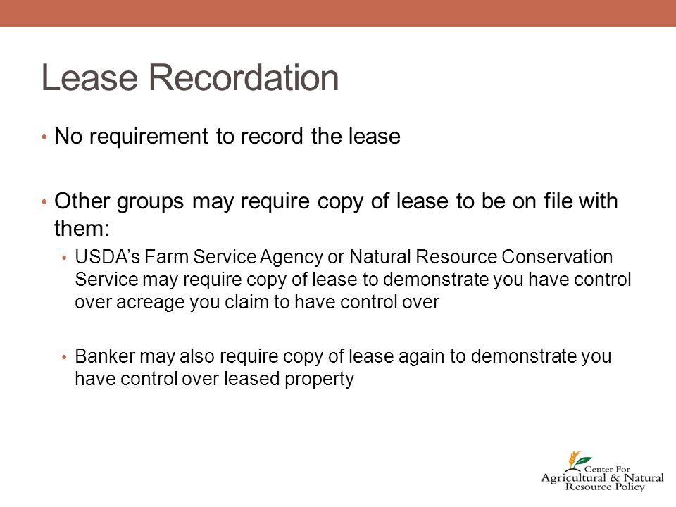 Lease Recordation No requirement to record the lease Other groups may require copy of lease to be on file with them: USDA's Farm Service Agency or Natural Resource Conservation Service may require copy of lease to demonstrate you have control over acreage you claim to have control over Banker may also require copy of lease again to demonstrate you have control over leased property