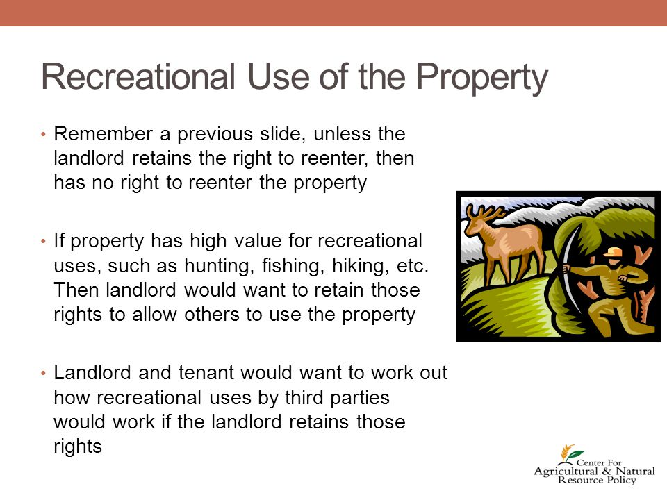 Recreational Use of the Property Remember a previous slide, unless the landlord retains the right to reenter, then has no right to reenter the property If property has high value for recreational uses, such as hunting, fishing, hiking, etc.