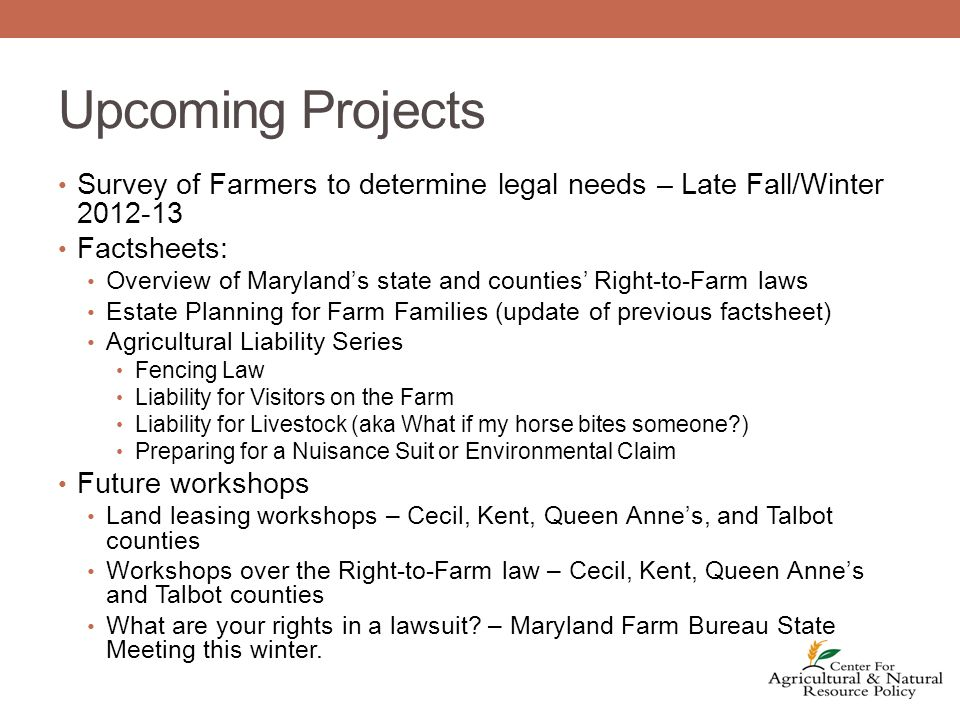Upcoming Projects Survey of Farmers to determine legal needs – Late Fall/Winter 2012-13 Factsheets: Overview of Maryland's state and counties' Right-to-Farm laws Estate Planning for Farm Families (update of previous factsheet) Agricultural Liability Series Fencing Law Liability for Visitors on the Farm Liability for Livestock (aka What if my horse bites someone?) Preparing for a Nuisance Suit or Environmental Claim Future workshops Land leasing workshops – Cecil, Kent, Queen Anne's, and Talbot counties Workshops over the Right-to-Farm law – Cecil, Kent, Queen Anne's and Talbot counties What are your rights in a lawsuit.