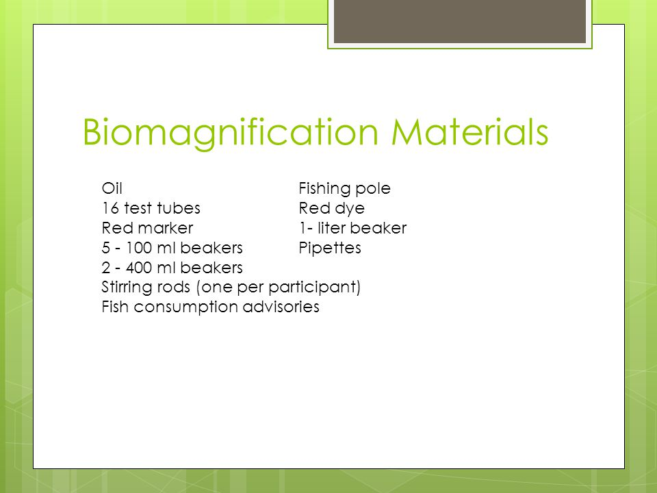 Biomagnification Materials Oil Fishing pole 16 test tubesRed dye Red marker 1- liter beaker ml beakers Pipettes ml beakers Stirring rods (one per participant) Fish consumption advisories