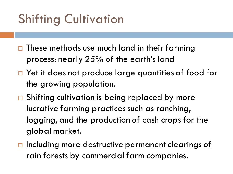 Shifting Cultivation  These methods use much land in their farming process: nearly 25% of the earth's land  Yet it does not produce large quantities of food for the growing population.