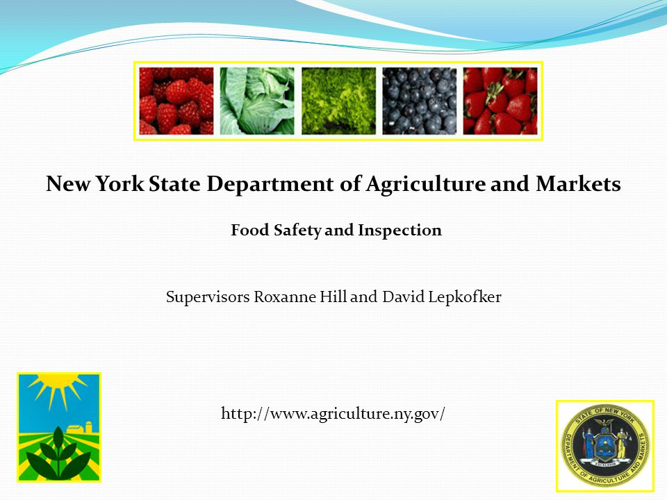New York State Department of Agriculture and Markets Food Safety and Inspection Supervisors Roxanne Hill and David Lepkofker http://www.agriculture.ny.gov/