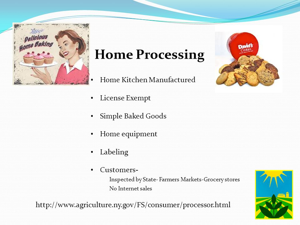 Home Processing Home Kitchen Manufactured License Exempt Simple Baked Goods Home equipment Labeling Customers- Inspected by State- Farmers Markets-Grocery stores No Internet sales http://www.agriculture.ny.gov/FS/consumer/processor.html