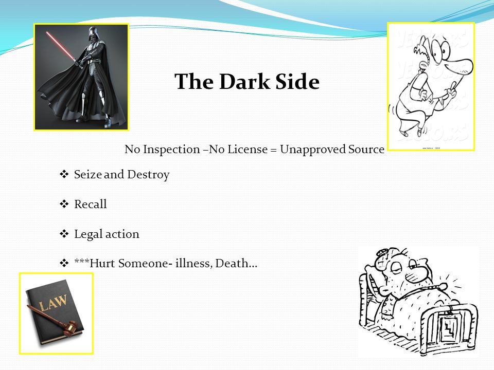 The Dark Side  Seize and Destroy  Recall  Legal action  ***Hurt Someone- illness, Death… No Inspection –No License = Unapproved Source