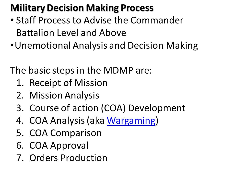 Military Decision Making Process Staff Process to Advise the Commander Battalion Level and Above Unemotional Analysis and Decision Making The basic st