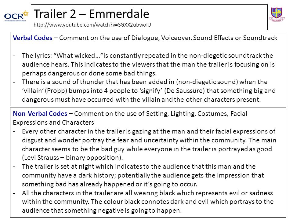 Trailer 2 – Emmerdale   v=SGXX2ubwoIU Verbal Codes – Comment on the use of Dialogue, Voiceover, Sound Effects or Soundtrack -The lyrics: What wicked… is constantly repeated in the non-diegetic soundtrack the audience hears.