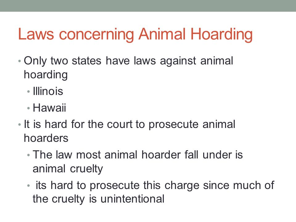 Laws concerning Animal Hoarding Only two states have laws against animal hoarding Illinois Hawaii It is hard for the court to prosecute animal hoarder