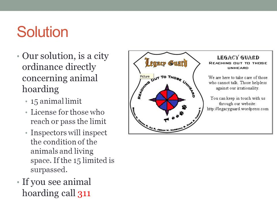 Solution Our solution, is a city ordinance directly concerning animal hoarding 15 animal limit License for those who reach or pass the limit Inspector