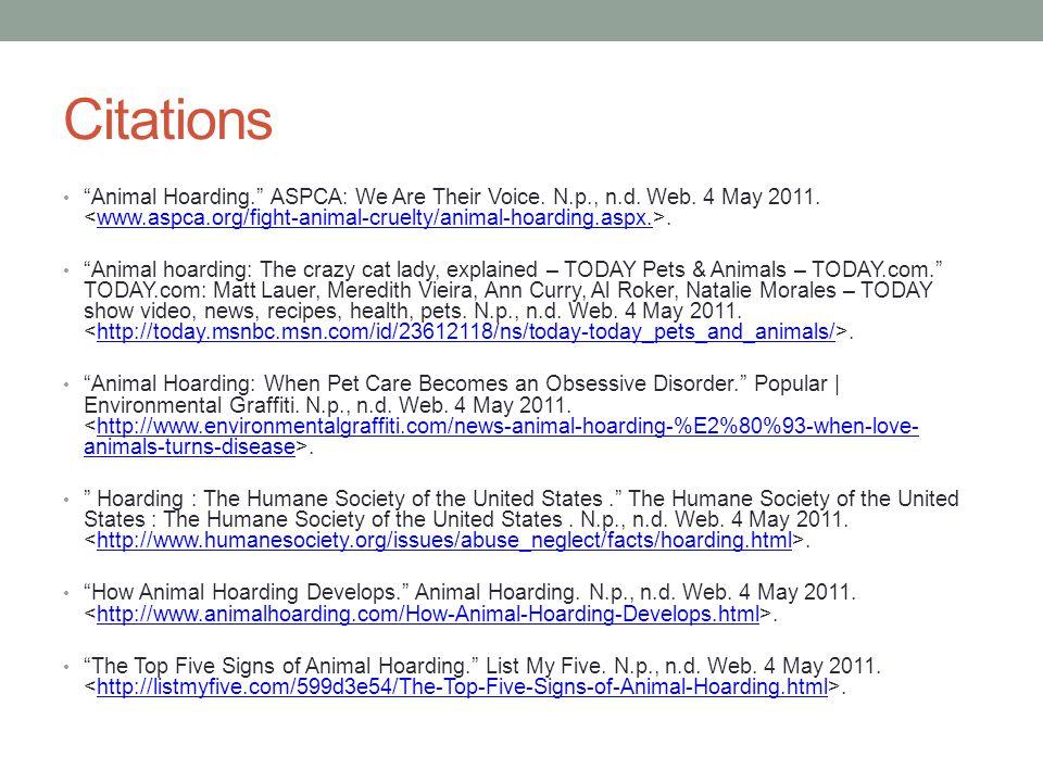 "Citations ""Animal Hoarding."" ASPCA: We Are Their Voice. N.p., n.d. Web. 4 May 2011..www.aspca.org/fight-animal-cruelty/animal-hoarding.aspx. ""Animal h"