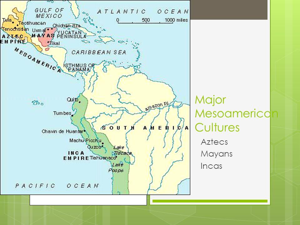 Major Mesoamerican Cultures Aztecs Mayans Incas