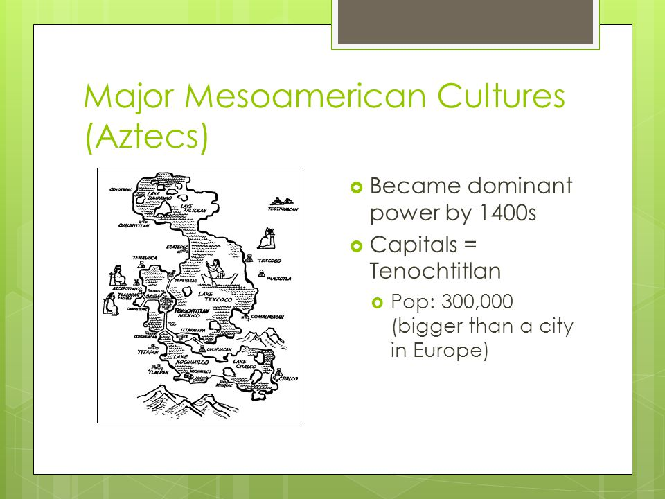 Major Mesoamerican Cultures (Aztecs)  Became dominant power by 1400s  Capitals = Tenochtitlan  Pop: 300,000 (bigger than a city in Europe)