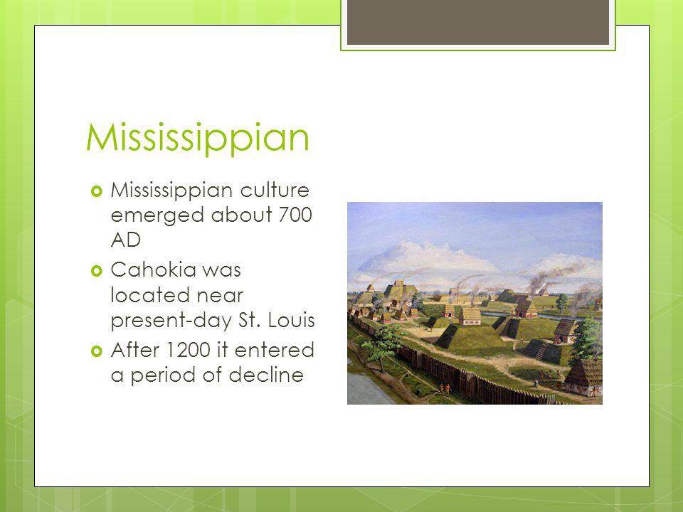 Mississippian  Mississippian culture emerged about 700 AD  Cahokia was located near present-day St. Louis  After 1200 it entered a period of declin