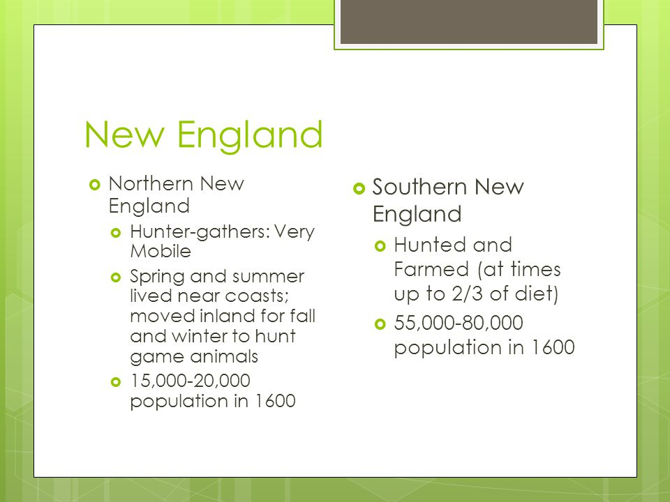  Northern New England  Hunter-gathers: Very Mobile  Spring and summer lived near coasts; moved inland for fall and winter to hunt game animals  15