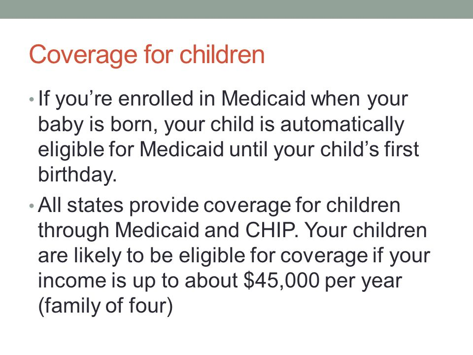 Coverage for children If you're enrolled in Medicaid when your baby is born, your child is automatically eligible for Medicaid until your child's firs