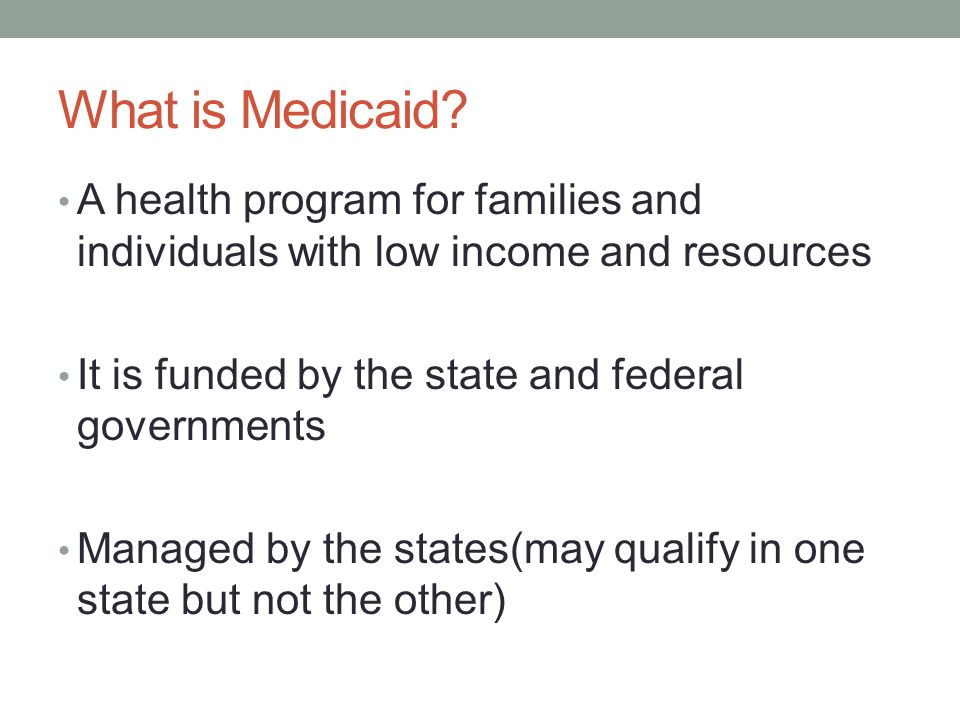 What is Medicaid? A health program for families and individuals with low income and resources It is funded by the state and federal governments Manage