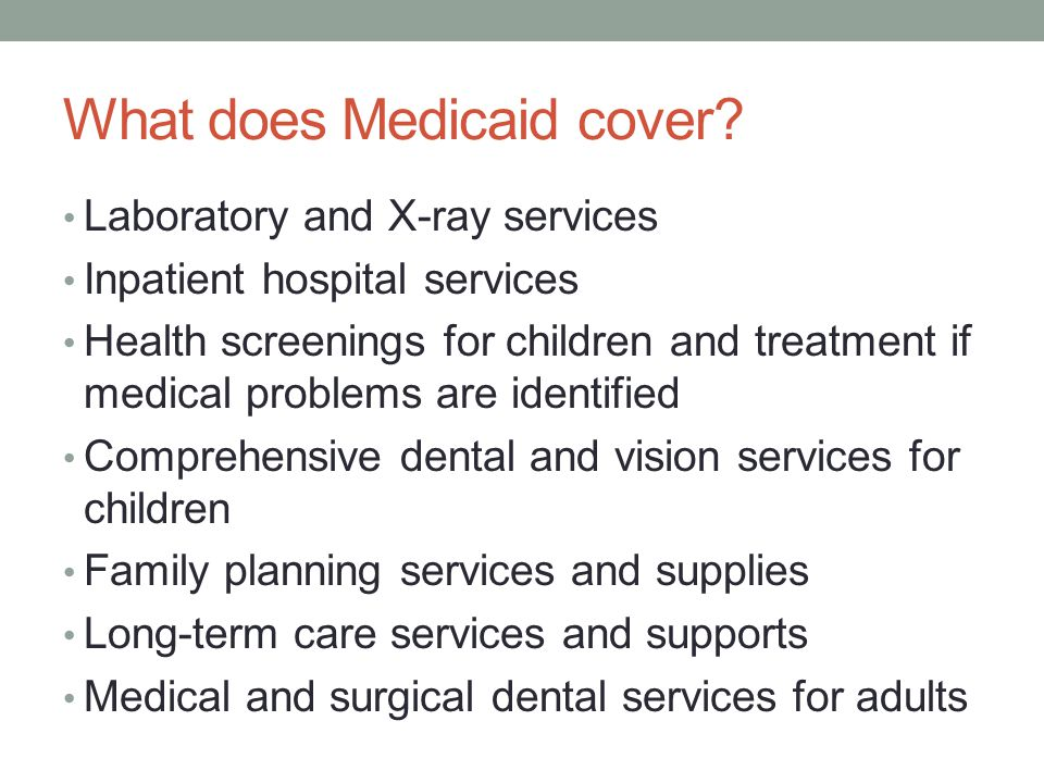 What does Medicaid cover? Laboratory and X-ray services Inpatient hospital services Health screenings for children and treatment if medical problems a