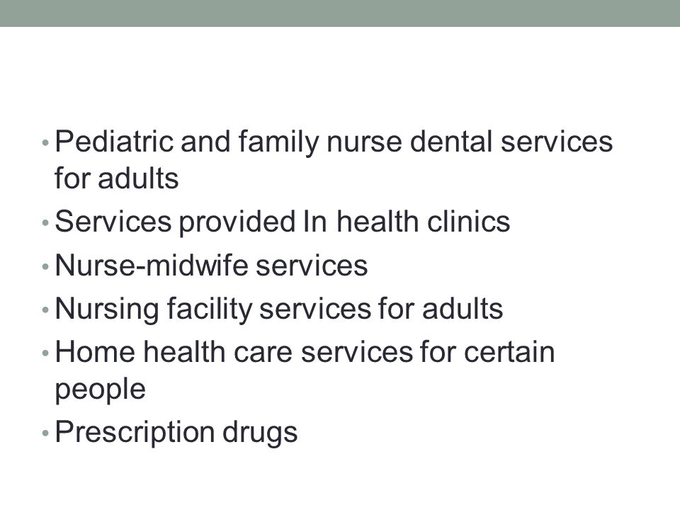 Pediatric and family nurse dental services for adults Services provided In health clinics Nurse-midwife services Nursing facility services for adults