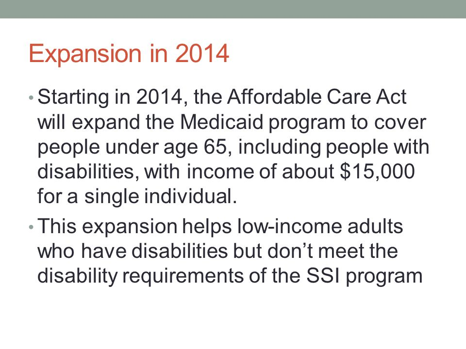 Expansion in 2014 Starting in 2014, the Affordable Care Act will expand the Medicaid program to cover people under age 65, including people with disab