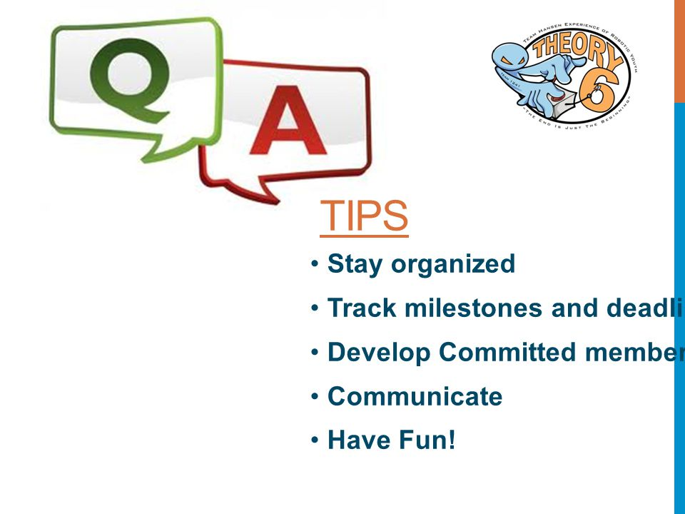 TIPS Stay organized Track milestones and deadlines Develop Committed members Communicate Have Fun!